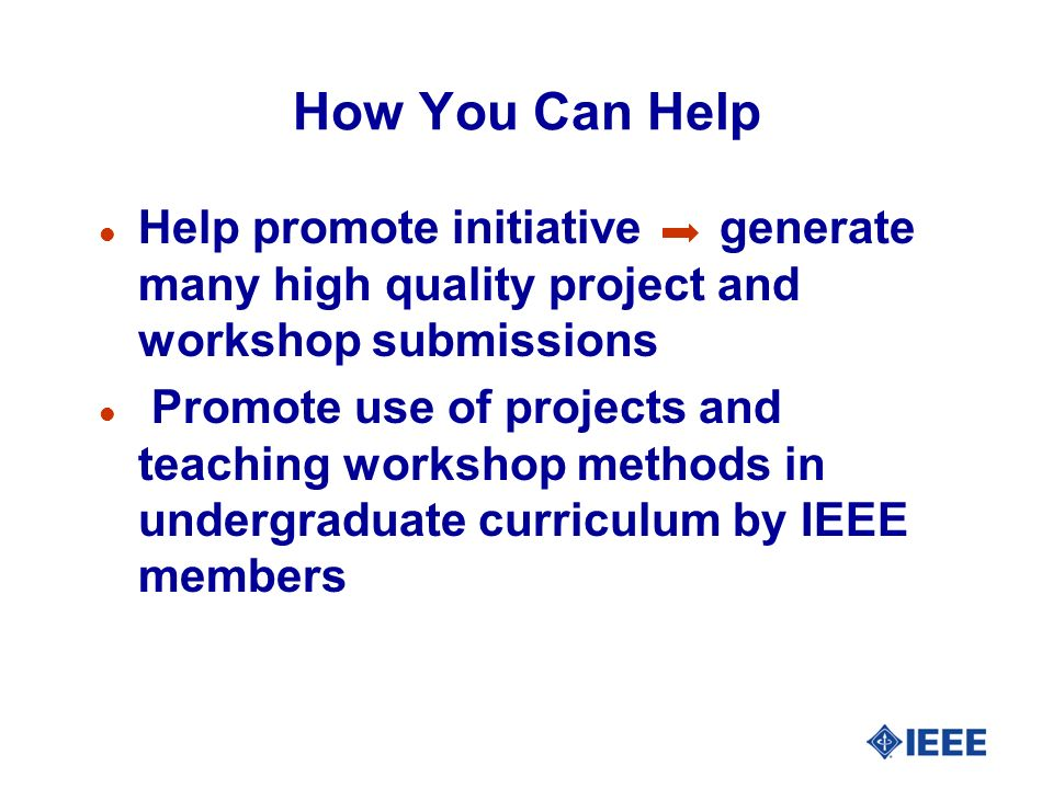 How You Can Help l Help promote initiative generate many high quality project and workshop submissions l Promote use of projects and teaching workshop methods in undergraduate curriculum by IEEE members
