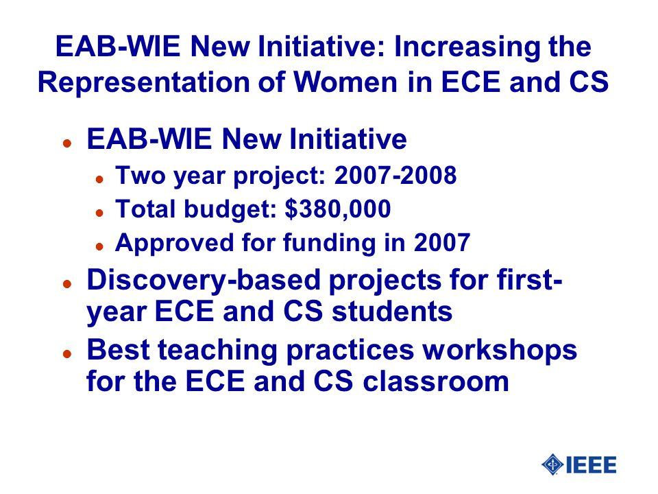 EAB-WIE New Initiative: Increasing the Representation of Women in ECE and CS l EAB-WIE New Initiative l Two year project: l Total budget: $380,000 l Approved for funding in 2007 l Discovery-based projects for first- year ECE and CS students l Best teaching practices workshops for the ECE and CS classroom