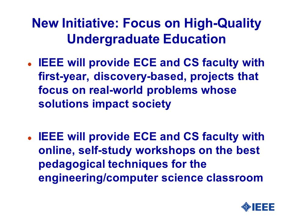 New Initiative: Focus on High-Quality Undergraduate Education l IEEE will provide ECE and CS faculty with first-year, discovery-based, projects that focus on real-world problems whose solutions impact society l IEEE will provide ECE and CS faculty with online, self-study workshops on the best pedagogical techniques for the engineering/computer science classroom