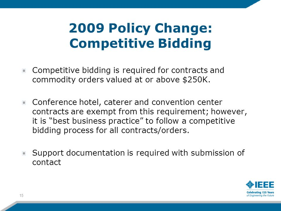 2009 Policy Change: Competitive Bidding Competitive bidding is required for contracts and commodity orders valued at or above $250K. Conference hotel,