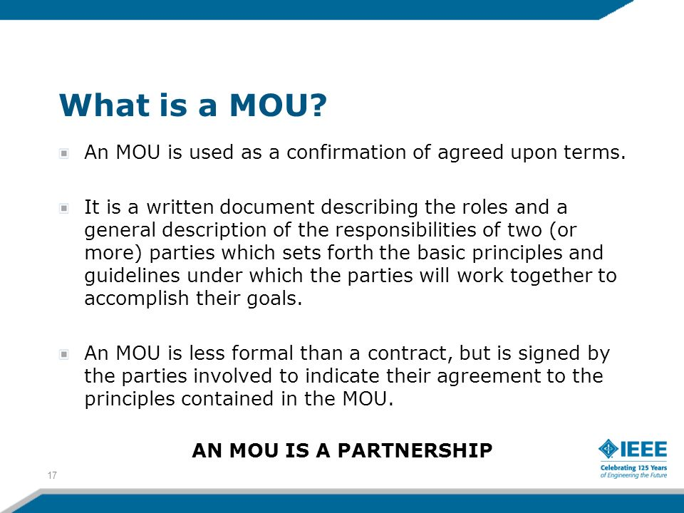 What is a MOU? An MOU is used as a confirmation of agreed upon terms. It is a written document describing the roles and a general description of the r