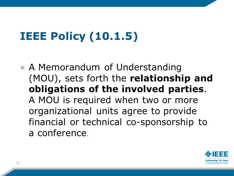 IEEE Policy (10.1.5) A Memorandum of Understanding (MOU), sets forth the relationship and obligations of the involved parties. A MOU is required when