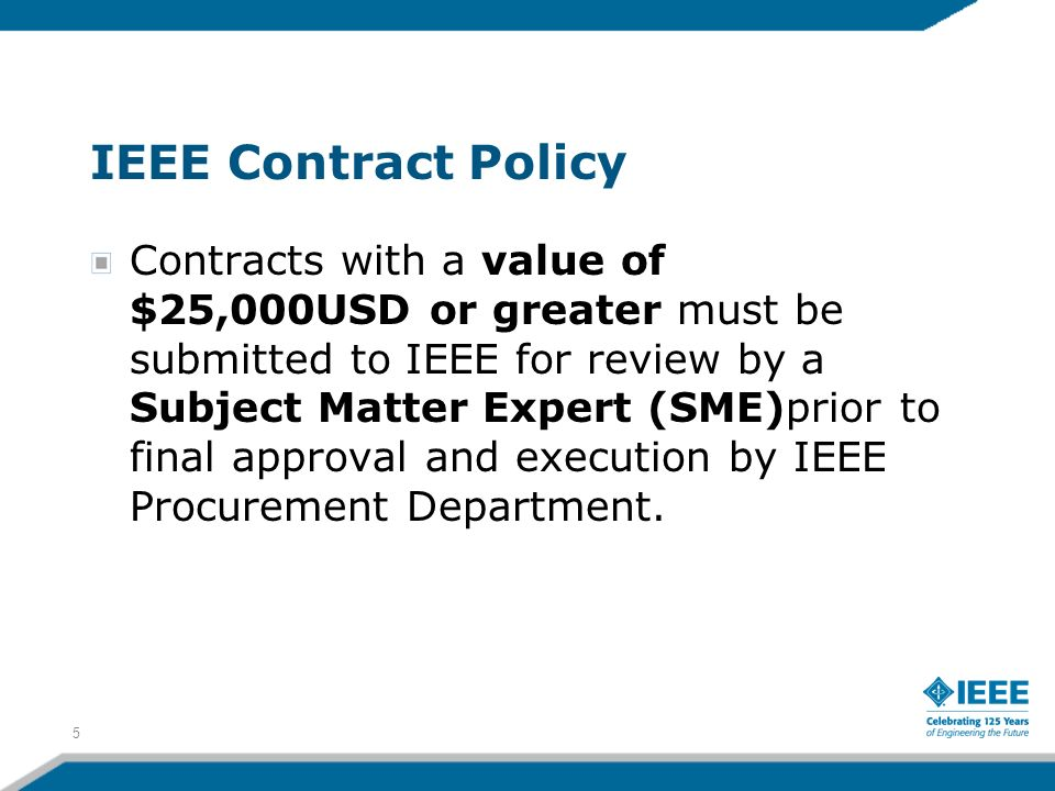 IEEE Contract Policy Contracts with a value of $25,000USD or greater must be submitted to IEEE for review by a Subject Matter Expert (SME)prior to fin