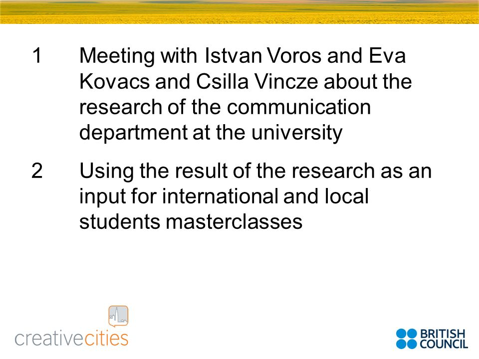 1Meeting with Istvan Voros and Eva Kovacs and Csilla Vincze about the research of the communication department at the university 2Using the result of