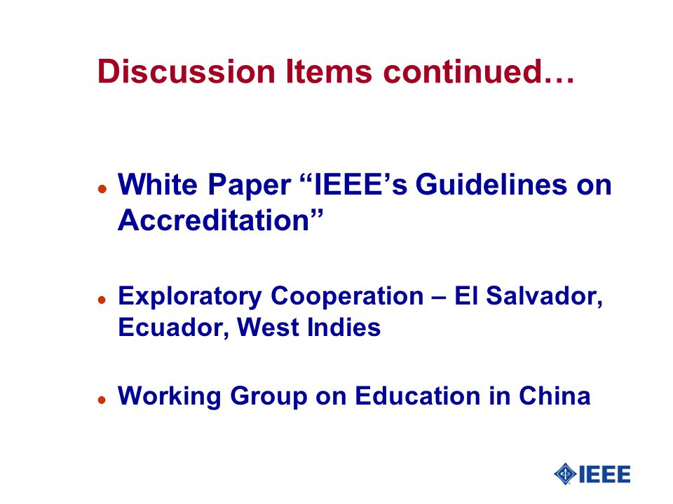 Discussion Items continued… l White Paper IEEEs Guidelines on Accreditation l Exploratory Cooperation – El Salvador, Ecuador, West Indies l Working Gr