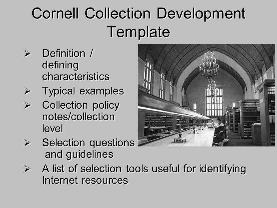 Cornell Collection Development Template Definition / defining characteristics Typical examples Collection policy notes/collection level Selection questions and guidelines A list of selection tools useful for identifying Internet resources Definition / defining characteristics Typical examples Collection policy notes/collection level Selection questions and guidelines A list of selection tools useful for identifying Internet resources