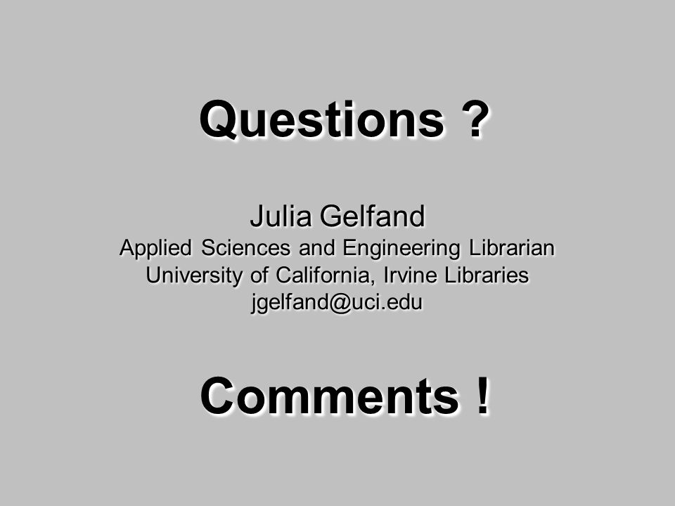 Questions ? Comments ! Questions ? Julia Gelfand Applied Sciences and Engineering Librarian University of California, Irvine Libraries jgelfand@uci.ed