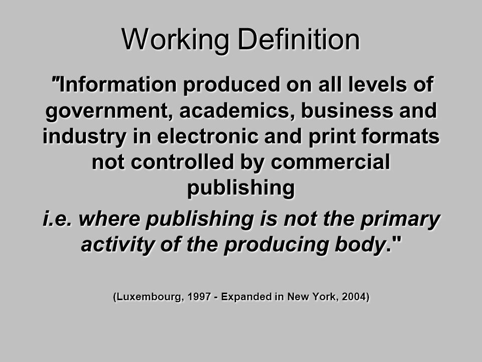 Working Definition Information produced on all levels of government, academics, business and industry in electronic and print formats not controlled by commercial publishing i.e.