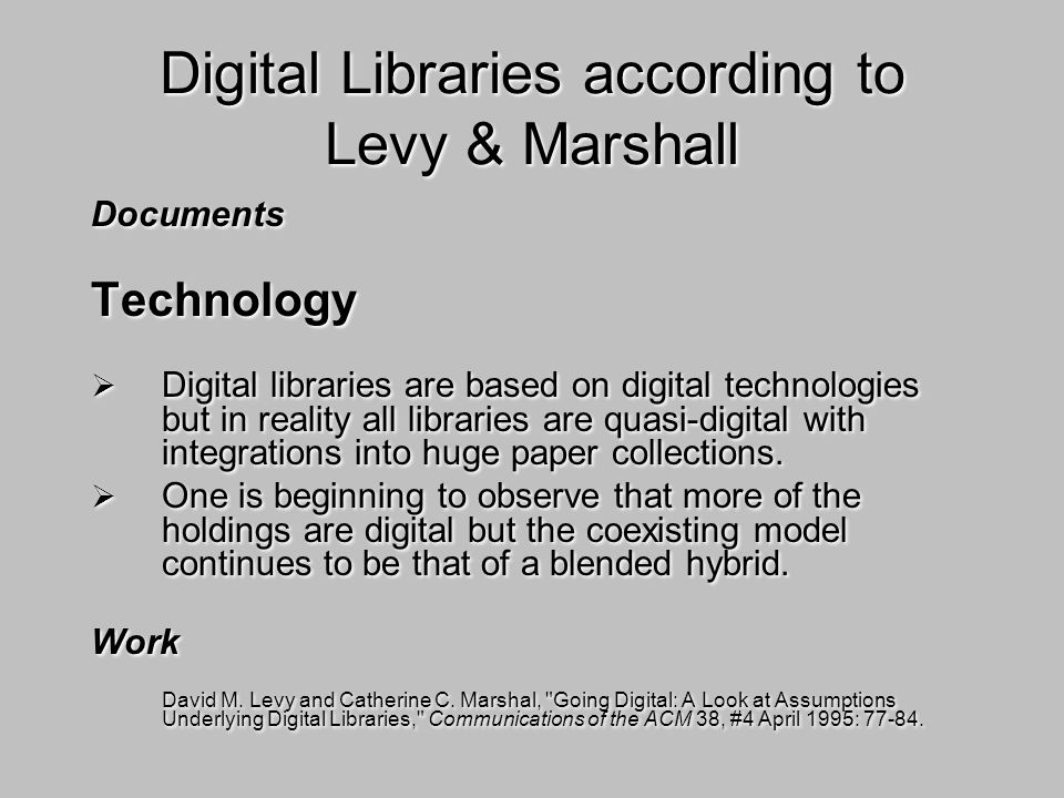 Digital Libraries according to Levy & Marshall Documents Technology Digital libraries are based on digital technologies but in reality all libraries a