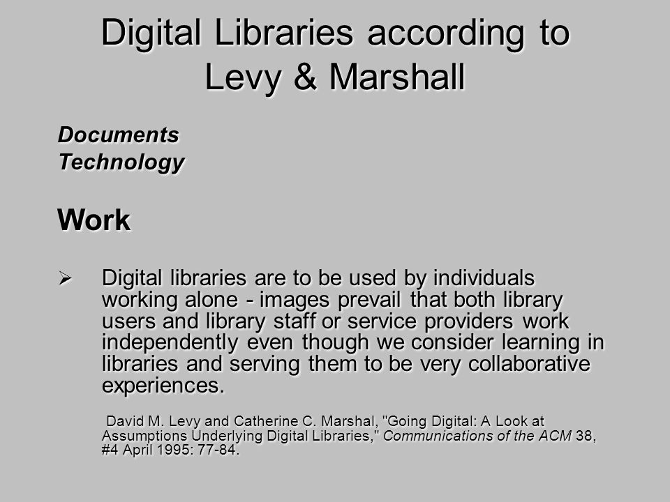 Digital Libraries according to Levy & Marshall Documents Technology Work Digital libraries are to be used by individuals working alone - images prevail that both library users and library staff or service providers work independently even though we consider learning in libraries and serving them to be very collaborative experiences.