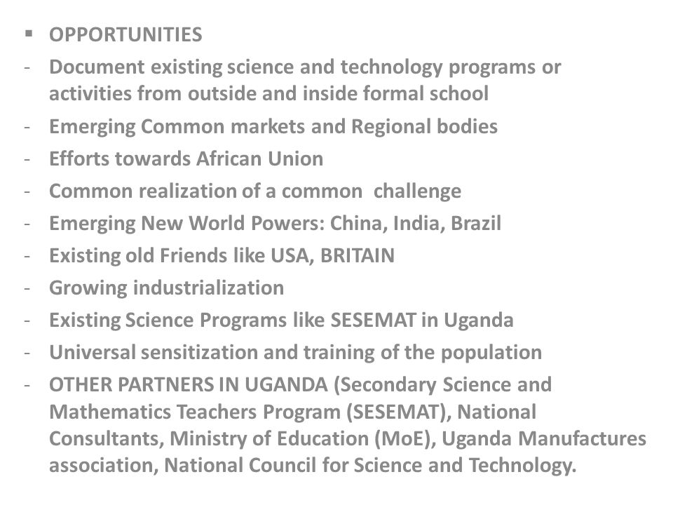 OPPORTUNITIES -Document existing science and technology programs or activities from outside and inside formal school -Emerging Common markets and Regional bodies -Efforts towards African Union -Common realization of a common challenge -Emerging New World Powers: China, India, Brazil -Existing old Friends like USA, BRITAIN -Growing industrialization -Existing Science Programs like SESEMAT in Uganda -Universal sensitization and training of the population -OTHER PARTNERS IN UGANDA (Secondary Science and Mathematics Teachers Program (SESEMAT), National Consultants, Ministry of Education (MoE), Uganda Manufactures association, National Council for Science and Technology.