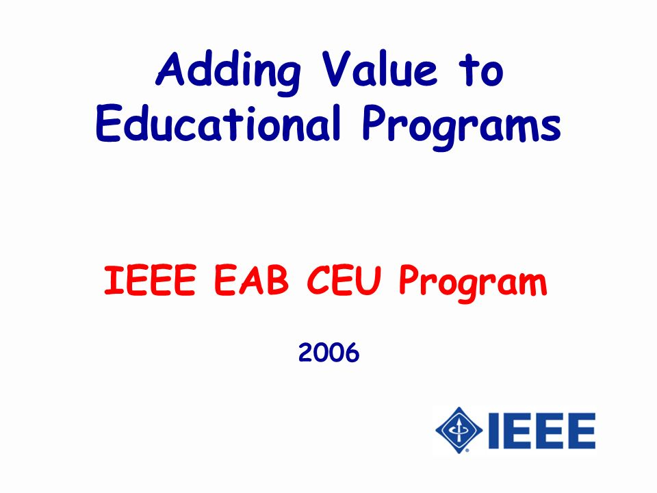 Adding Value to Educational Programs IEEE EAB CEU Program 2006