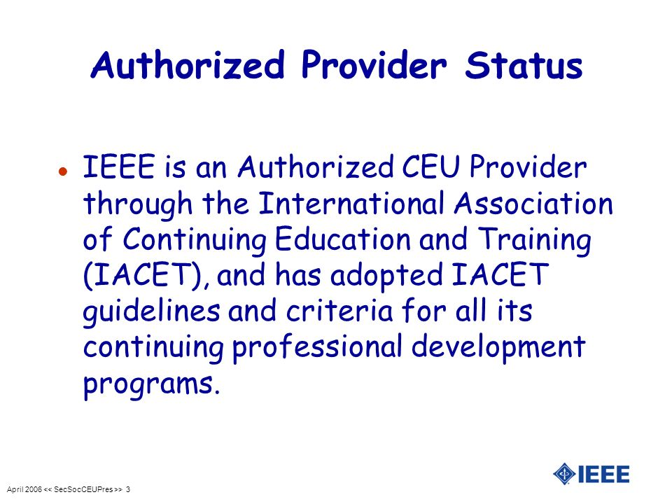 April 2006 > 4 Purpose l Measure quality of non-credit continuing education l Assure value through application review by IEEE EAB l Meet state licensing board and employer CE requirements l IEEE maintains CEU records