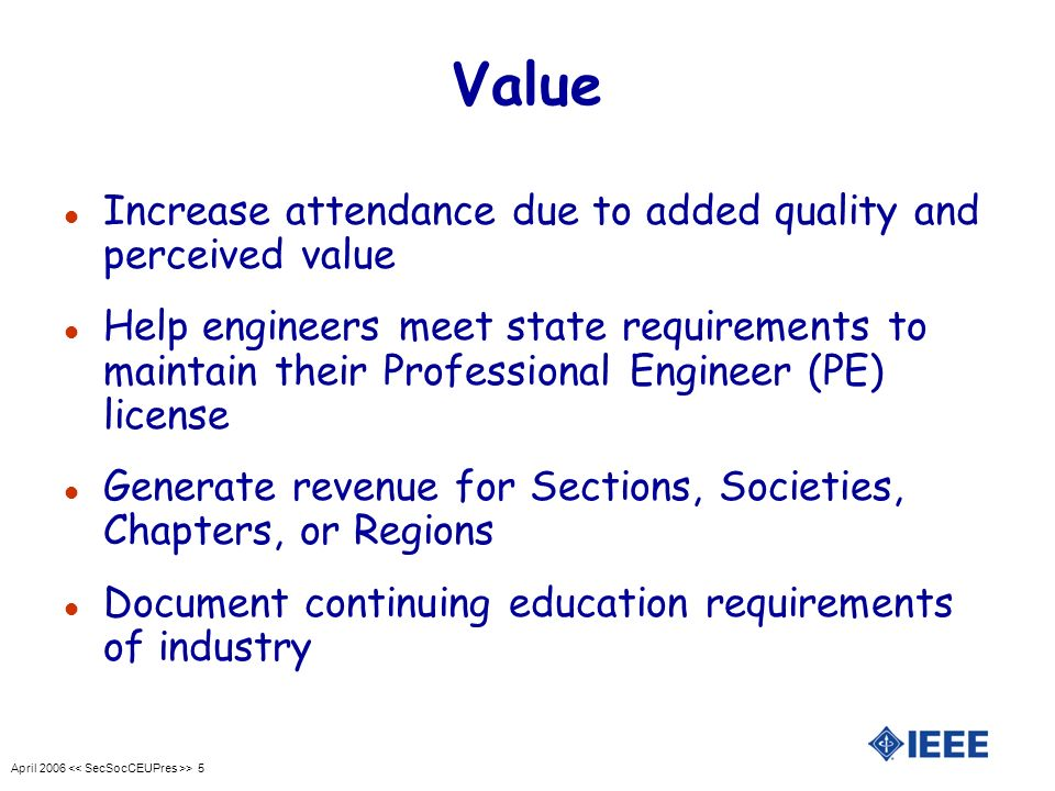 April 2006 > 5 Value l Increase attendance due to added quality and perceived value l Help engineers meet state requirements to maintain their Professional Engineer (PE) license l Generate revenue for Sections, Societies, Chapters, or Regions l Document continuing education requirements of industry