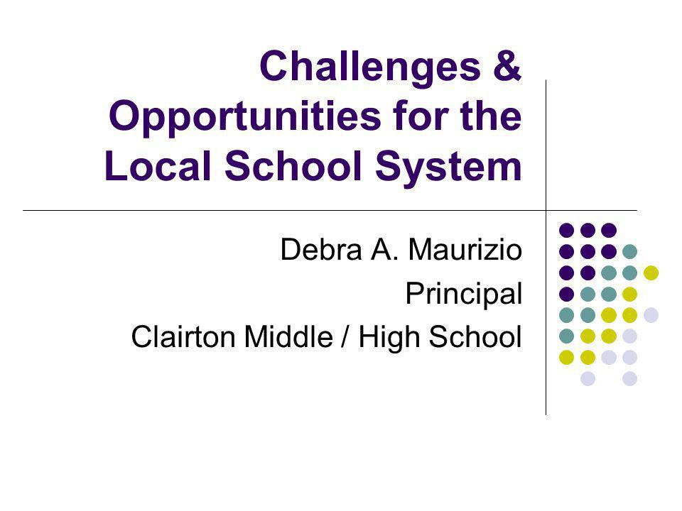 Challenges & Opportunities for the Local School System Debra A. Maurizio Principal Clairton Middle / High School