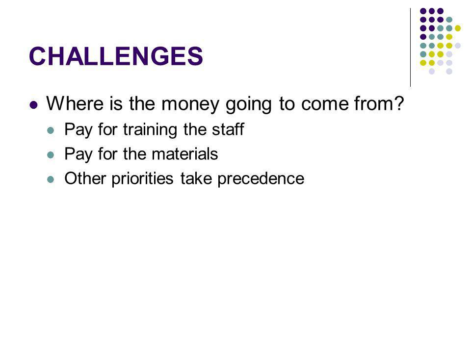 CHALLENGES Where is the money going to come from? Pay for training the staff Pay for the materials Other priorities take precedence