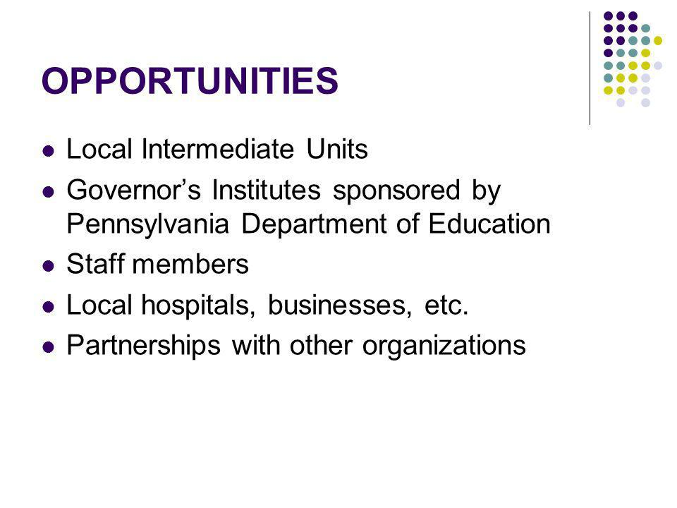 OPPORTUNITIES Local Intermediate Units Governors Institutes sponsored by Pennsylvania Department of Education Staff members Local hospitals, businesse