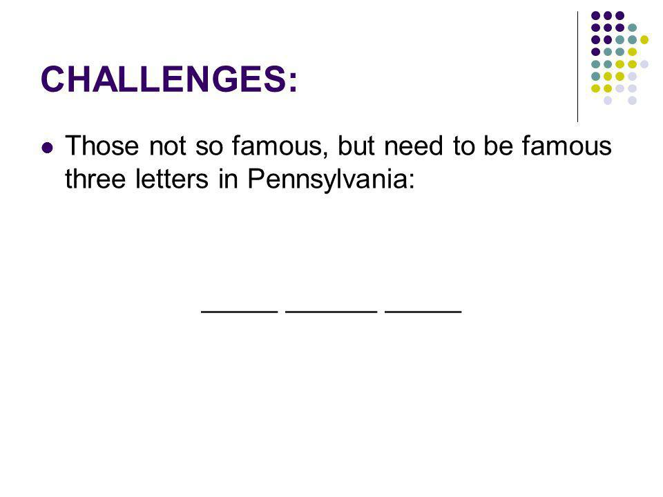 CHALLENGES: Those not so famous, but need to be famous three letters in Pennsylvania: _____ ______ _____
