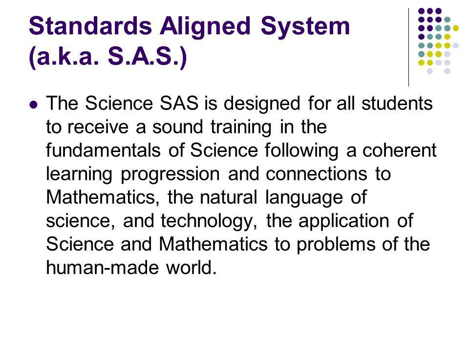 Standards Aligned System (a.k.a. S.A.S.) The Science SAS is designed for all students to receive a sound training in the fundamentals of Science follo