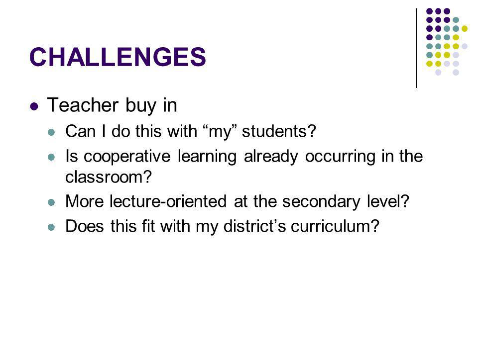 CHALLENGES Teacher buy in Can I do this with my students? Is cooperative learning already occurring in the classroom? More lecture-oriented at the sec