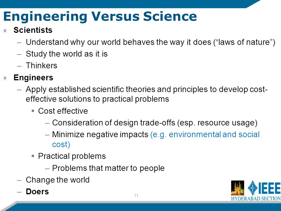 11 Engineering Versus Science Scientists –Understand why our world behaves the way it does (laws of nature) –Study the world as it is –Thinkers Engineers –Apply established scientific theories and principles to develop cost- effective solutions to practical problems Cost effective –Consideration of design trade-offs (esp.