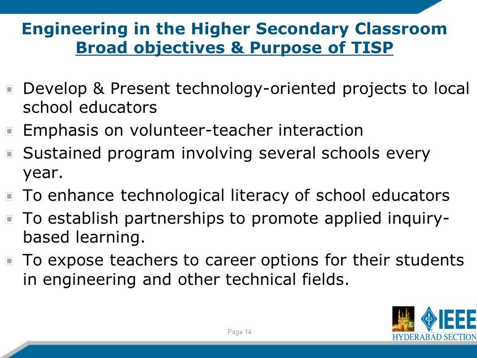 Engineering in the Higher Secondary Classroom Broad objectives & Purpose of TISP Develop & Present technology-oriented projects to local school educators Emphasis on volunteer-teacher interaction Sustained program involving several schools every year.