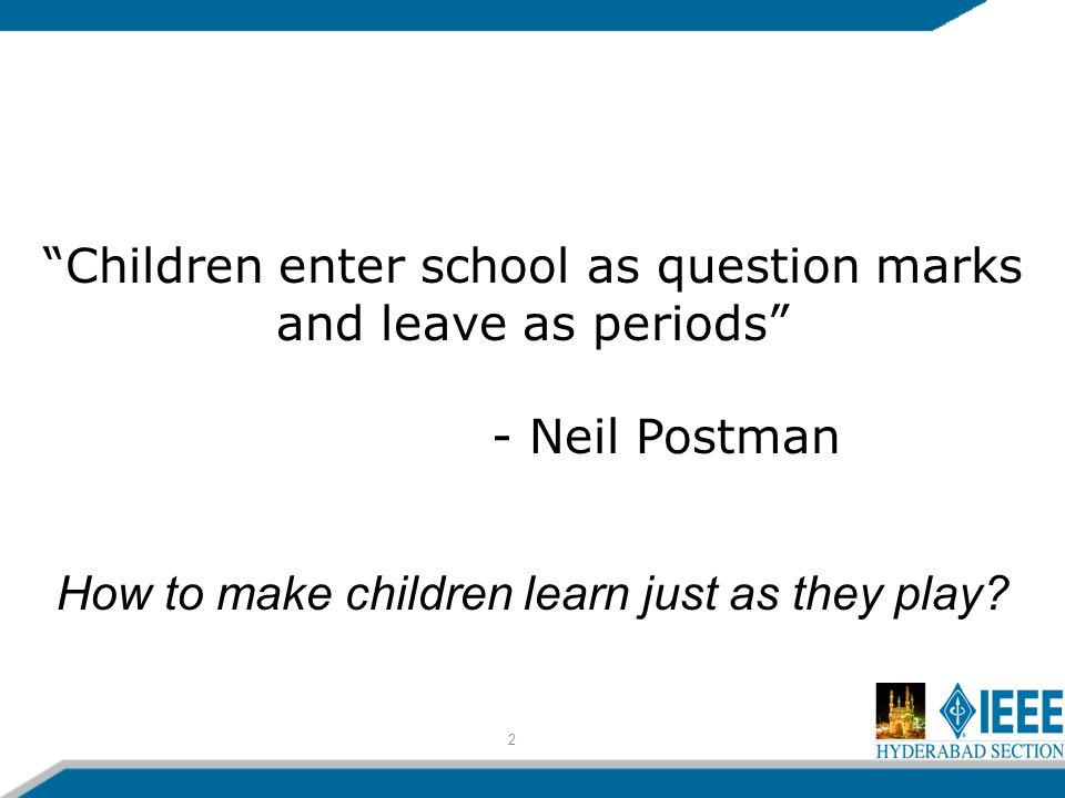 2 Children enter school as question marks and leave as periods - Neil Postman How to make children learn just as they play