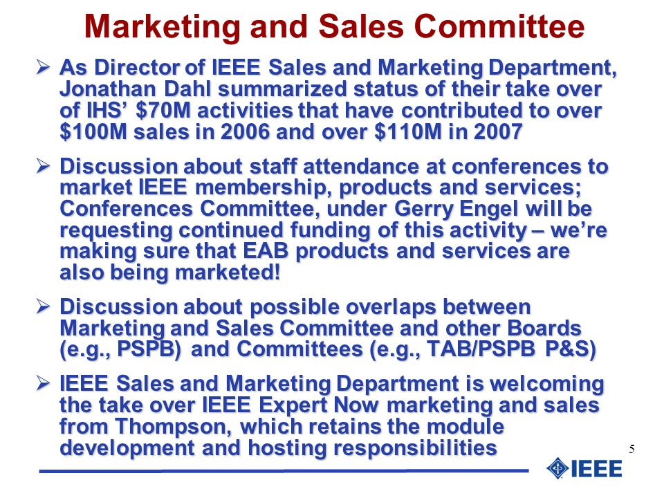 5 Marketing and Sales Committee As Director of IEEE Sales and Marketing Department, Jonathan Dahl summarized status of their take over of IHS $70M activities that have contributed to over $100M sales in 2006 and over $110M in 2007 As Director of IEEE Sales and Marketing Department, Jonathan Dahl summarized status of their take over of IHS $70M activities that have contributed to over $100M sales in 2006 and over $110M in 2007 Discussion about staff attendance at conferences to market IEEE membership, products and services; Conferences Committee, under Gerry Engel will be requesting continued funding of this activity – were making sure that EAB products and services are also being marketed.