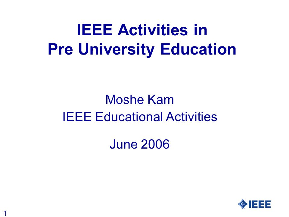 1 IEEE Activities in Pre University Education Moshe Kam IEEE Educational Activities June 2006