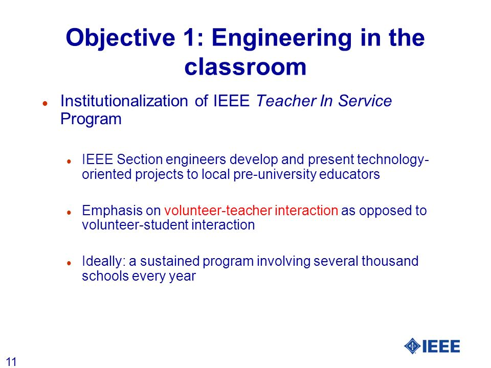 11 Objective 1: Engineering in the classroom l Institutionalization of IEEE Teacher In Service Program l IEEE Section engineers develop and present te
