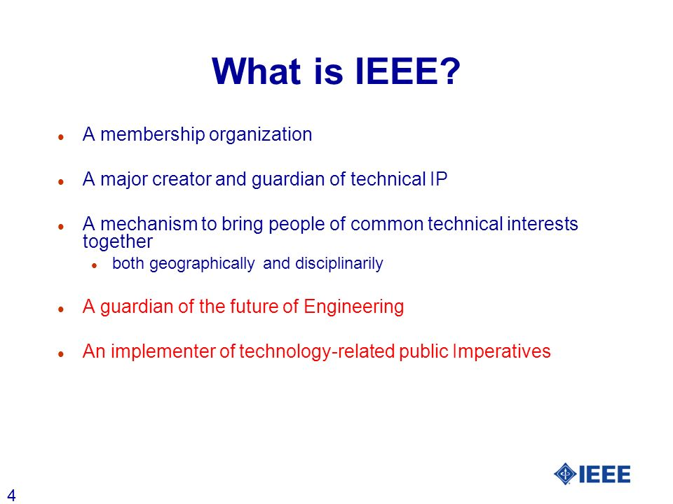 4 What is IEEE? l A membership organization l A major creator and guardian of technical IP l A mechanism to bring people of common technical interests