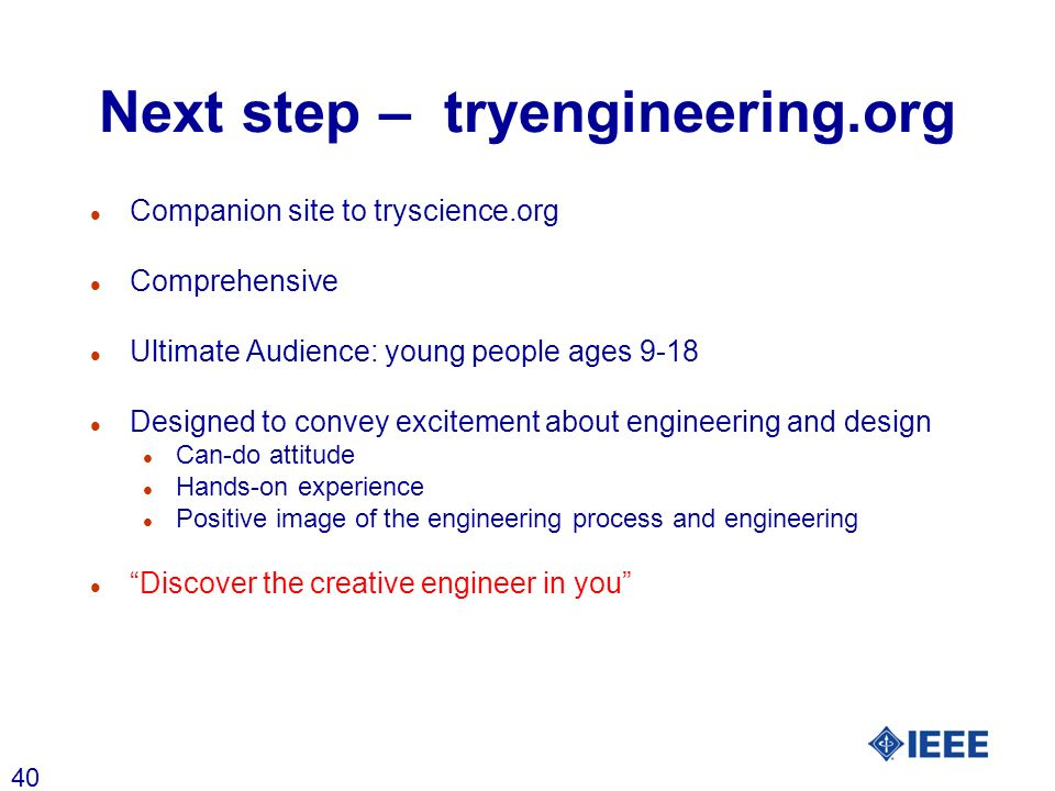 40 Next step – tryengineering.org l Companion site to tryscience.org l Comprehensive l Ultimate Audience: young people ages 9-18 l Designed to convey