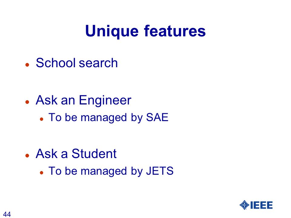 44 Unique features l School search l Ask an Engineer l To be managed by SAE l Ask a Student l To be managed by JETS