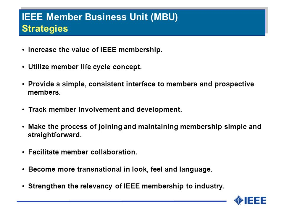 IEEE Member Business Unit (MBU) Strategies IEEE Member Business Unit (MBU) Strategies Increase the value of IEEE membership.