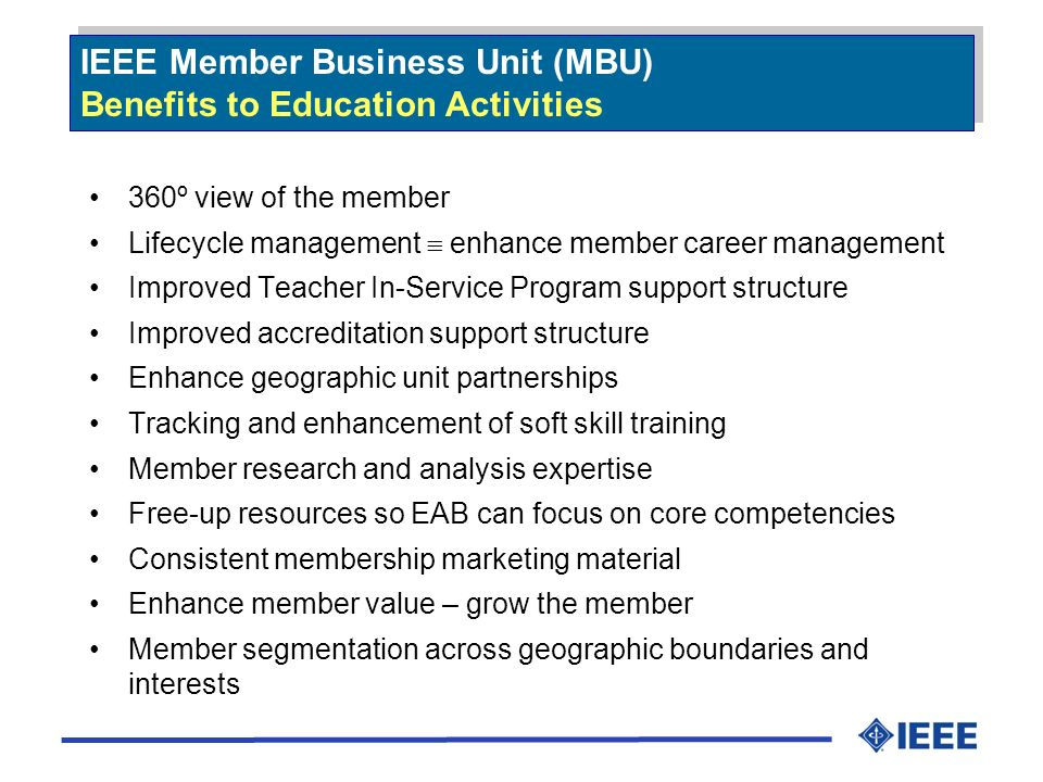 IEEE Member Business Unit (MBU) Benefits to Education Activities IEEE Member Business Unit (MBU) Benefits to Education Activities 360º view of the member Lifecycle management enhance member career management Improved Teacher In-Service Program support structure Improved accreditation support structure Enhance geographic unit partnerships Tracking and enhancement of soft skill training Member research and analysis expertise Free-up resources so EAB can focus on core competencies Consistent membership marketing material Enhance member value – grow the member Member segmentation across geographic boundaries and interests