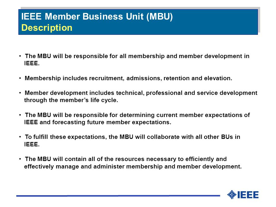 IEEE Member Business Unit (MBU) Description IEEE Member Business Unit (MBU) Description The MBU will be responsible for all membership and member development in IEEE.
