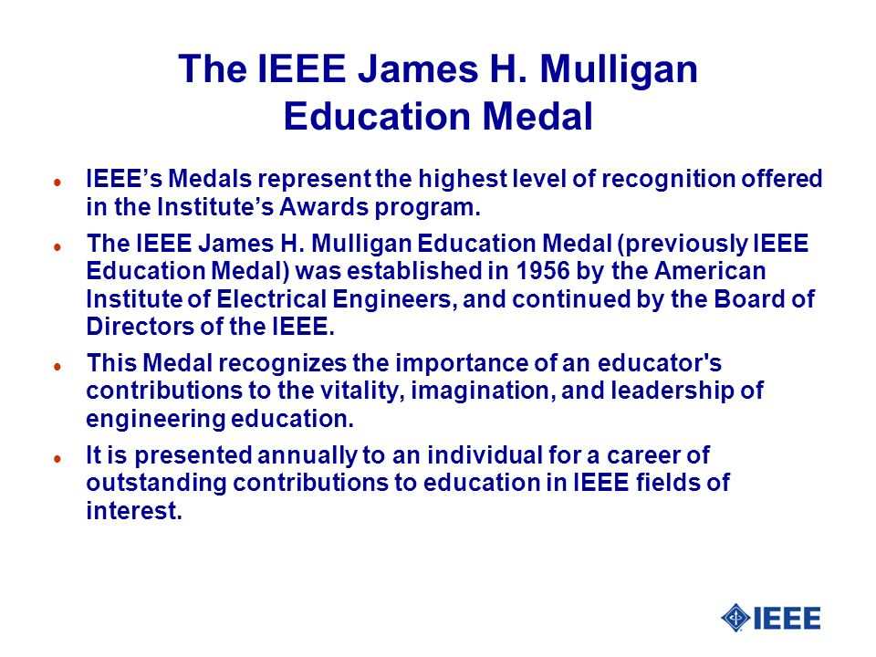 The IEEE James H. Mulligan Education Medal l IEEEs Medals represent the highest level of recognition offered in the Institutes Awards program. l The I