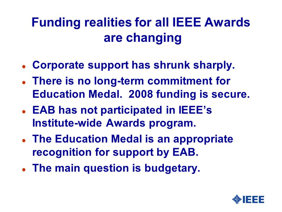 Funding realities for all IEEE Awards are changing l Corporate support has shrunk sharply. l There is no long-term commitment for Education Medal. 200