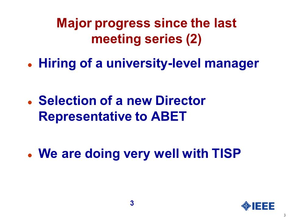 3 3 Major progress since the last meeting series (2) l Hiring of a university-level manager l Selection of a new Director Representative to ABET l We are doing very well with TISP