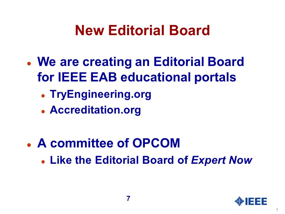 7 7 New Editorial Board l We are creating an Editorial Board for IEEE EAB educational portals l TryEngineering.org l Accreditation.org l A committee of OPCOM l Like the Editorial Board of Expert Now