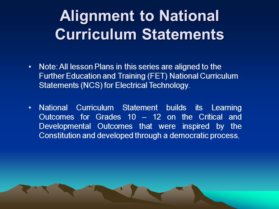 Alignment to National Curriculum Statements Note: All lesson Plans in this series are aligned to the Further Education and Training (FET) National Curriculum Statements (NCS) for Electrical Technology.