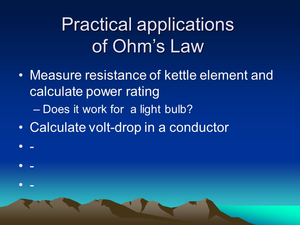 Practical applications of Ohms Law Measure resistance of kettle element and calculate power rating –Does it work for a light bulb? Calculate volt-drop