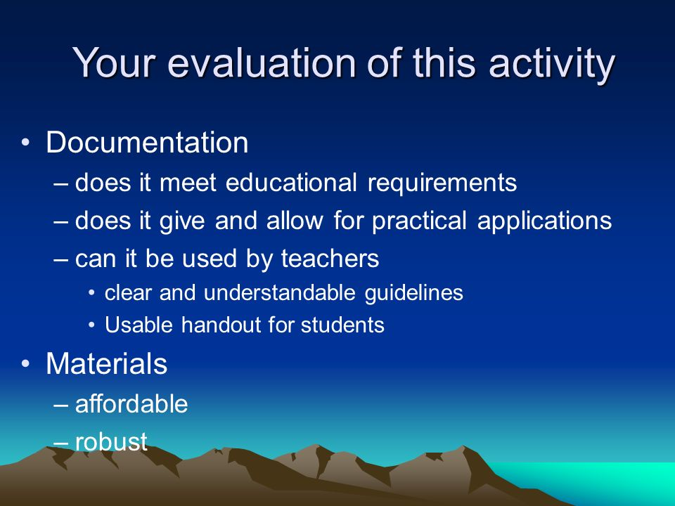 Your evaluation of this activity Documentation –does it meet educational requirements –does it give and allow for practical applications –can it be us