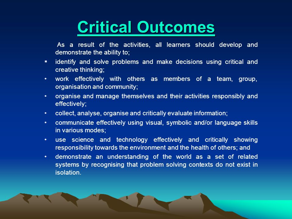 Critical Outcomes Critical Outcomes As a result of the activities, all learners should develop and demonstrate the ability to; identify and solve prob