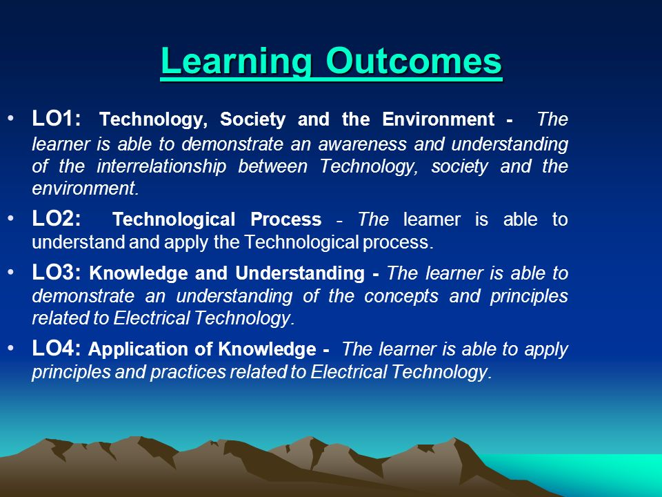 Learning Outcomes Learning Outcomes LO1: Technology, Society and the Environment - The learner is able to demonstrate an awareness and understanding o
