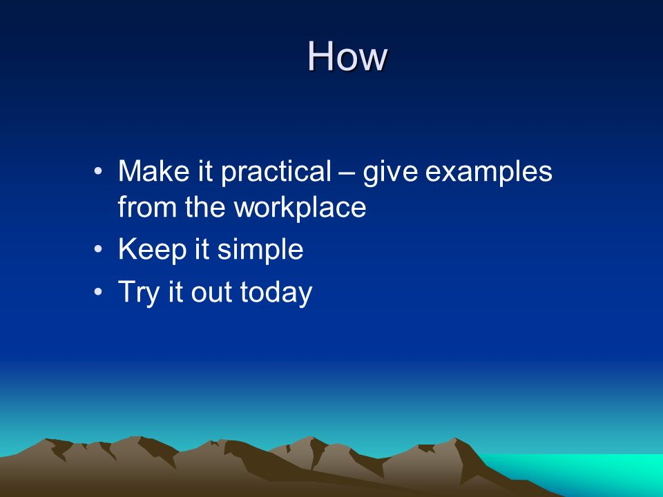 How Make it practical – give examples from the workplace Keep it simple Try it out today