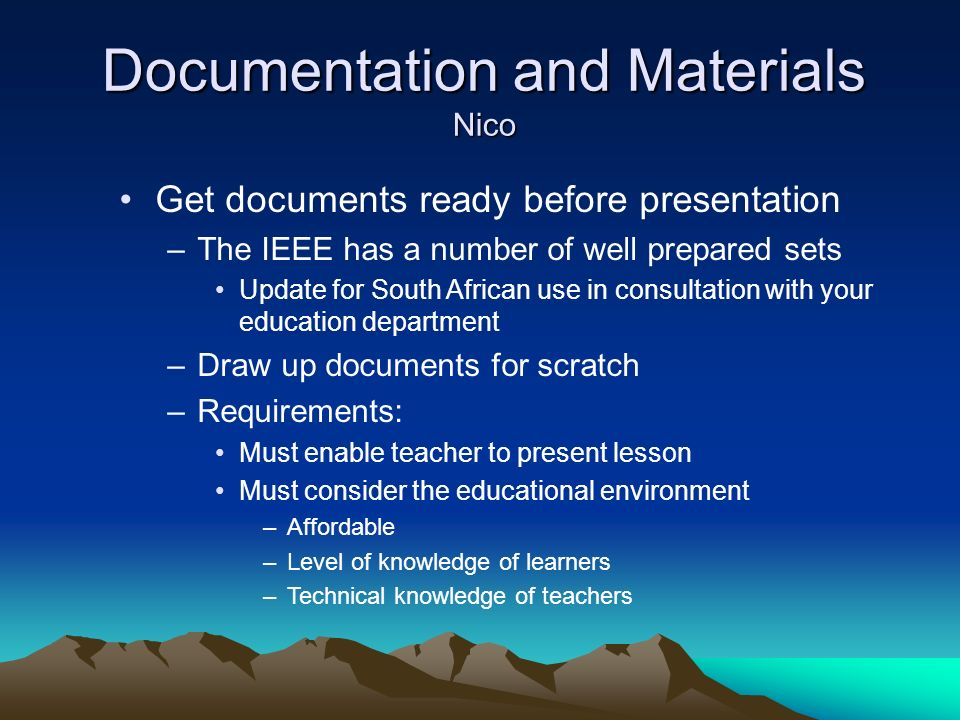 Documentation and Materials Nico Get documents ready before presentation –The IEEE has a number of well prepared sets Update for South African use in consultation with your education department –Draw up documents for scratch –Requirements: Must enable teacher to present lesson Must consider the educational environment –Affordable –Level of knowledge of learners –Technical knowledge of teachers