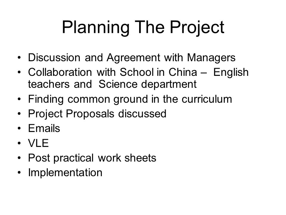 Planning The Project Discussion and Agreement with Managers Collaboration with School in China – English teachers and Science department Finding common ground in the curriculum Project Proposals discussed  s VLE Post practical work sheets Implementation