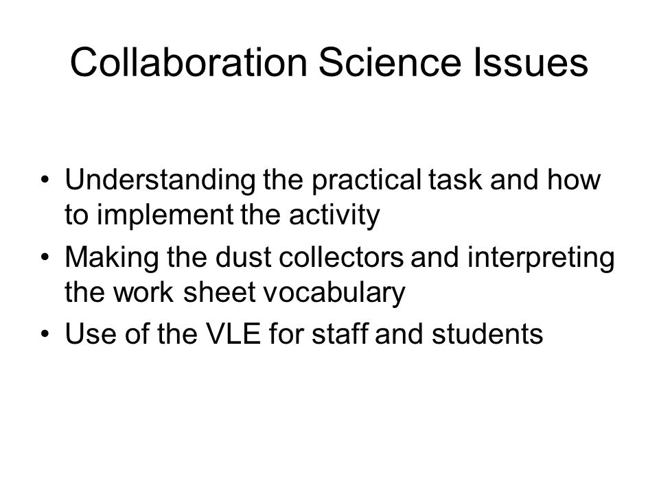 Collaboration Science Issues Understanding the practical task and how to implement the activity Making the dust collectors and interpreting the work sheet vocabulary Use of the VLE for staff and students