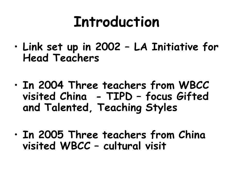 Introduction Link set up in 2002 – LA Initiative for Head Teachers In 2004 Three teachers from WBCC visited China - TIPD – focus Gifted and Talented, Teaching Styles In 2005 Three teachers from China visited WBCC – cultural visit